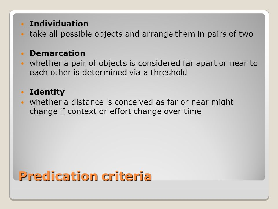 Predication criteria Individuation take all possible objects and arrange them in pairs of two Demarcation whether a pair of objects is considered far apart or near to each other is determined via a threshold Identity whether a distance is conceived as far or near might change if context or effort change over time
