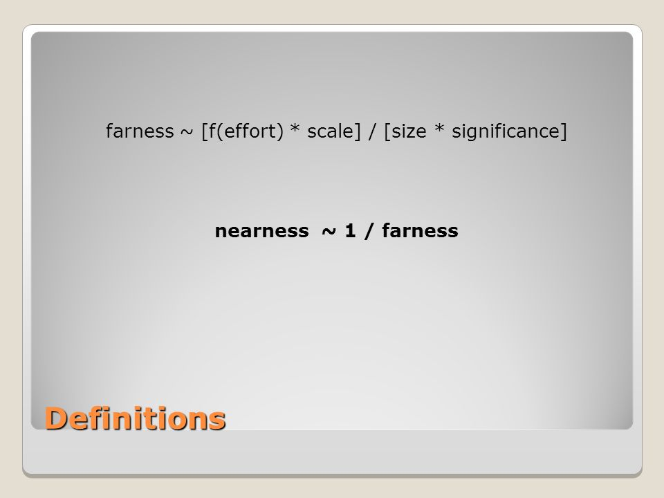 Definitions farness ~ [f(effort) * scale] / [size * significance] nearness ~ 1 / farness