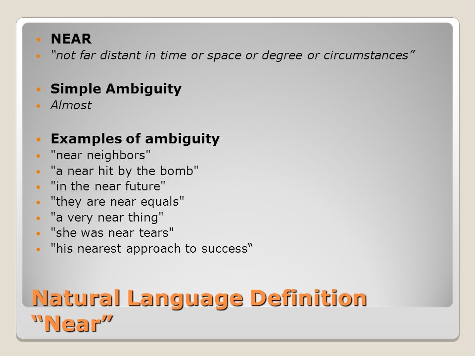 Natural Language Definition Near NEAR not far distant in time or space or degree or circumstances Simple Ambiguity Almost Examples of ambiguity