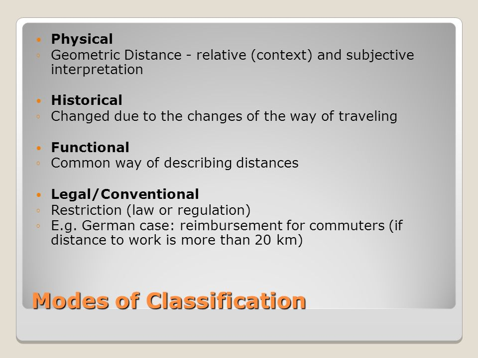 Modes of Classification Physical Geometric Distance - relative (context) and subjective interpretation Historical Changed due to the changes of the way of traveling Functional Common way of describing distances Legal/Conventional Restriction (law or regulation) E.g.