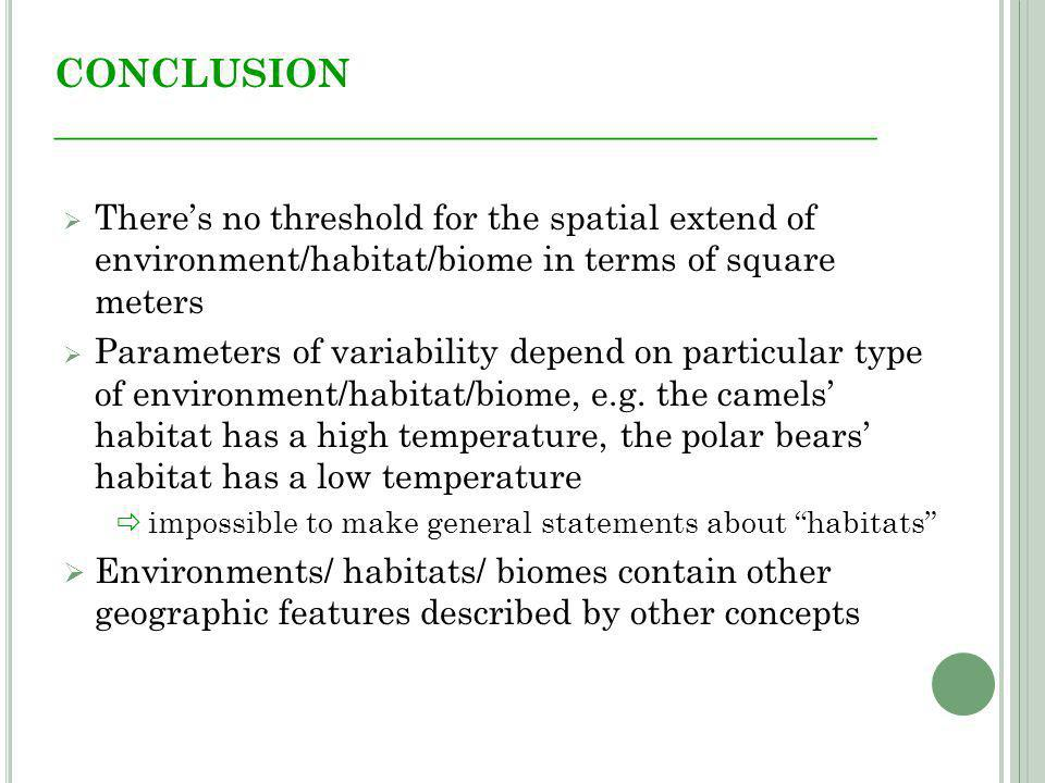 CONCLUSION __________________________________________ Theres no threshold for the spatial extend of environment/habitat/biome in terms of square meters Parameters of variability depend on particular type of environment/habitat/biome, e.g.