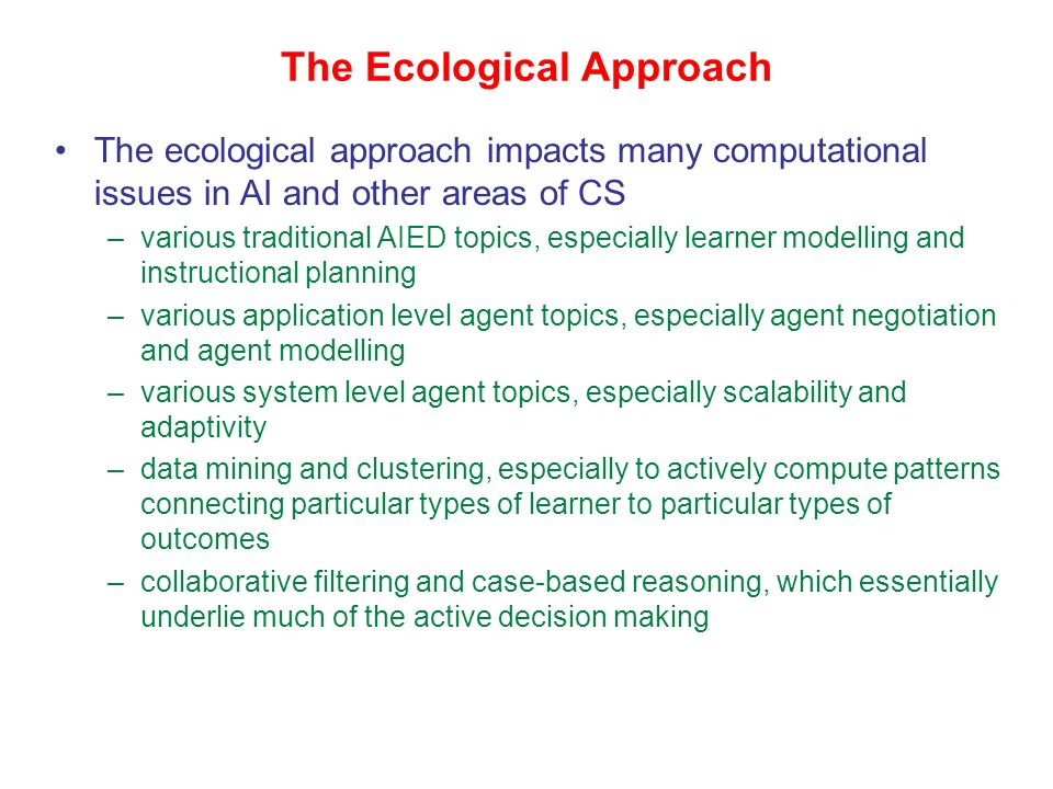 The Ecological Approach The approach is ecological –the environment is populated by many agents and learning objects (possibly changing over time) –the agents and objects constantly accumulate more and more information –there is natural selection as to which objects are useful: could prune useless objects –there are ecological niches based on purposes: certain agents and learning objects are useful for a given purpose, others arent –the whole environment evolves and changes naturally through interaction among the agents and on-going attachment of learner models to learning objects