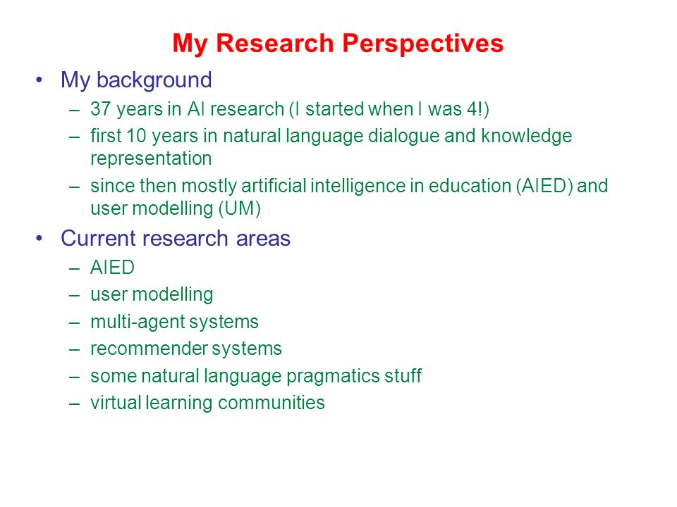My Research Perspectives My background –37 years in AI research (I started when I was 4!) –first 10 years in natural language dialogue and knowledge representation –since then mostly artificial intelligence in education (AIED) and user modelling (UM) Current research areas –AIED –user modelling –multi-agent systems –recommender systems –some natural language pragmatics stuff –virtual learning communities