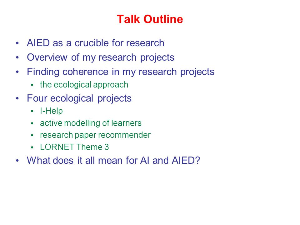 Talk Outline AIED as a crucible for research Overview of my research projects Finding coherence in my research projects the ecological approach Four ecological projects I-Help active modelling of learners research paper recommender LORNET Theme 3 What does it all mean for AI and AIED?