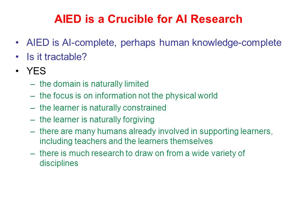 Artificial Intelligence in Education My research is situated in the area of artificial intelligence in education (AIED): advanced systems to support h