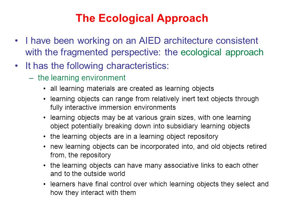 The Ecological Approach I have been working on an AIED architecture consistent with the fragmented perspective: the ecological approach It has the following characteristics: –the learning environment all learning materials are created as learning objects learning objects can range from relatively inert text objects through fully interactive immersion environments learning objects may be at various grain sizes, with one learning object potentially breaking down into subsidiary learning objects the learning objects are in a learning object repository new learning objects can be incorporated into, and old objects retired from, the repository the learning objects can have many associative links to each other and to the outside world learners have final control over which learning objects they select and how they interact with them