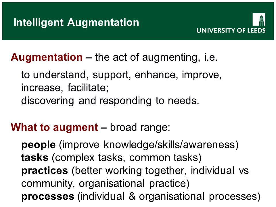 Intelligent Augmentation Augmentation – the act of augmenting, i.e.
