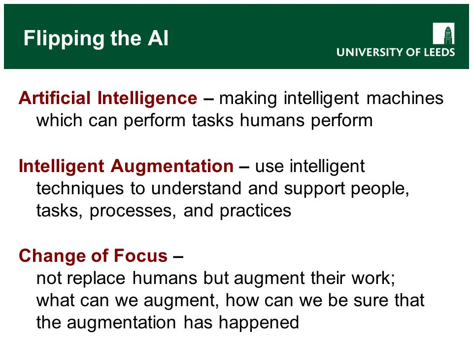 Flipping the AI Artificial Intelligence – making intelligent machines which can perform tasks humans perform Intelligent Augmentation – use intelligent techniques to understand and support people, tasks, processes, and practices Change of Focus – not replace humans but augment their work; what can we augment, how can we be sure that the augmentation has happened
