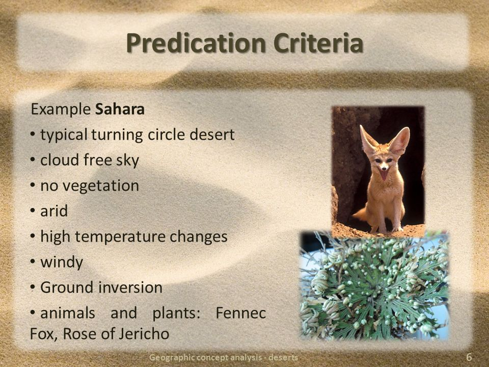 Predication Criteria Example Sahara typical turning circle desert cloud free sky no vegetation arid high temperature changes windy Ground inversion animals and plants: Fennec Fox, Rose of Jericho Geographic concept analysis - deserts 6