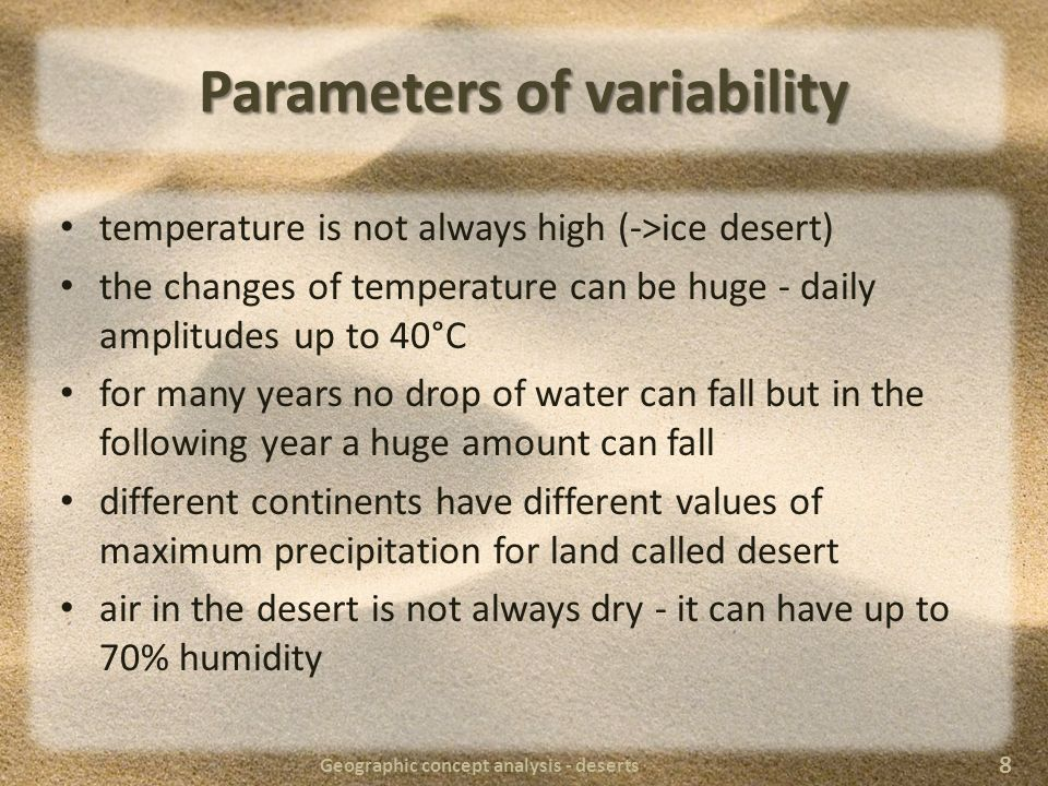Parameters of variability different landforms depending on many factors in some deserts there are specialized animals close to sea does not mean humid -> Namib Desert the cover of the desert can be very different depending on the type of the desert (snow, sand, stones, rocks, etc.) the origin can vary (natural processes as climate changes after glacial period to anthropological reasons like deforestation) Geographic concept analysis - deserts 9