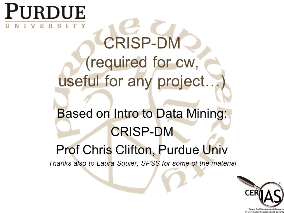CRISP-DM (required for cw, useful for any project…) Based on Intro to Data Mining: CRISP-DM Prof Chris Clifton, Purdue Univ Thanks also to Laura Squie