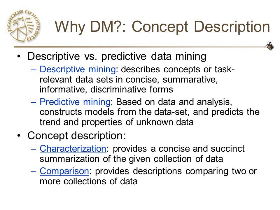 Why DM?: Concept Description Descriptive vs. predictive data mining –Descriptive mining: describes concepts or task- relevant data sets in concise, su