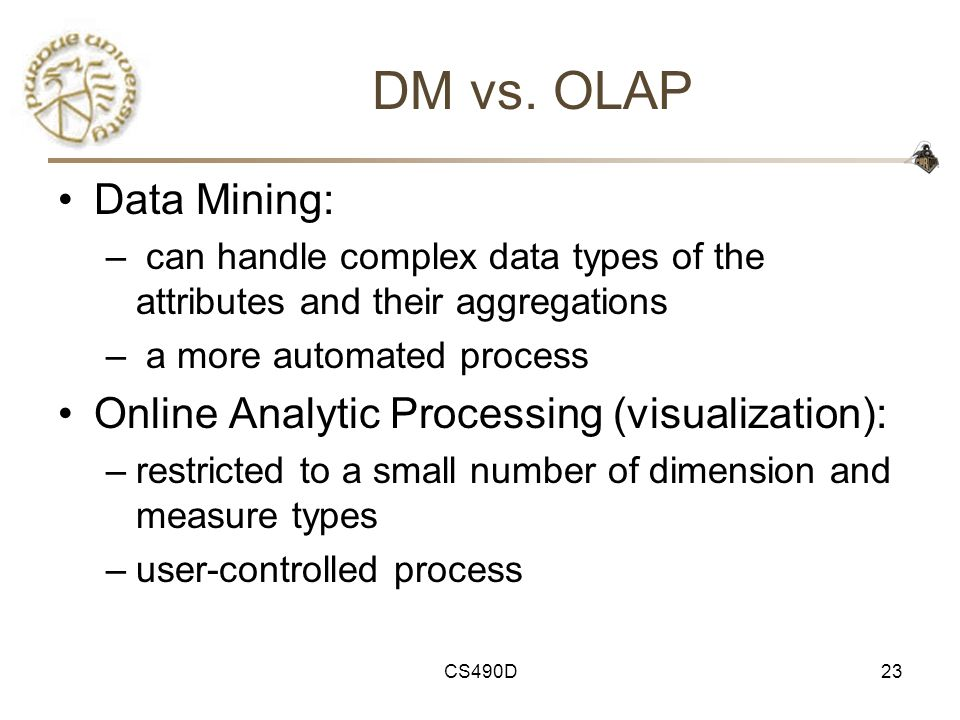 CS490D23 DM vs. OLAP Data Mining: – can handle complex data types of the attributes and their aggregations – a more automated process Online Analytic