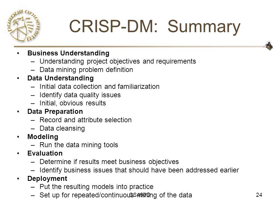 CS490D24 CRISP-DM: Summary Business Understanding –Understanding project objectives and requirements –Data mining problem definition Data Understandin
