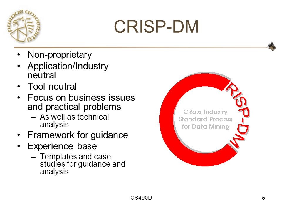 CS490D5 CRISP-DM Non-proprietary Application/Industry neutral Tool neutral Focus on business issues and practical problems –As well as technical analy