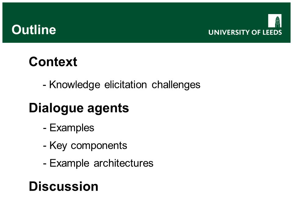 Outline Context - Knowledge elicitation challenges Dialogue agents - Examples - Key components - Example architectures Discussion