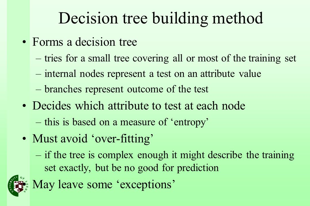 Decision tree building method Forms a decision tree –tries for a small tree covering all or most of the training set –internal nodes represent a test on an attribute value –branches represent outcome of the test Decides which attribute to test at each node –this is based on a measure of entropy Must avoid over-fitting –if the tree is complex enough it might describe the training set exactly, but be no good for prediction May leave some exceptions
