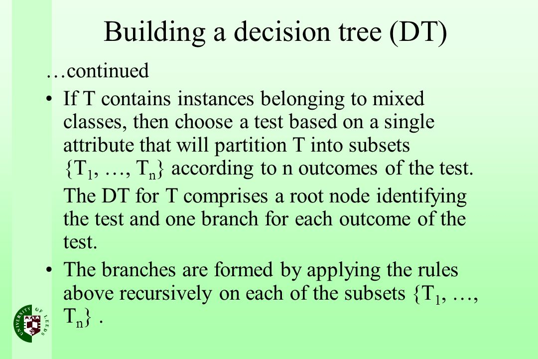 Building a decision tree (DT) …continued If T contains instances belonging to mixed classes, then choose a test based on a single attribute that will