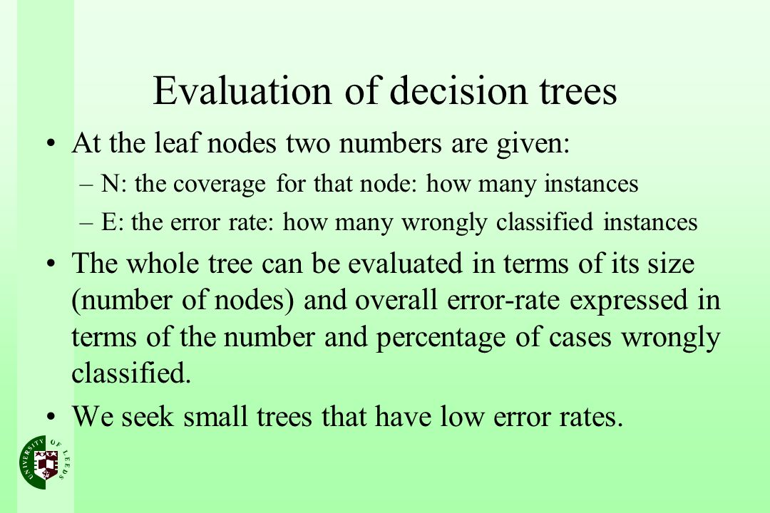 Evaluation of decision trees At the leaf nodes two numbers are given: –N: the coverage for that node: how many instances –E: the error rate: how many
