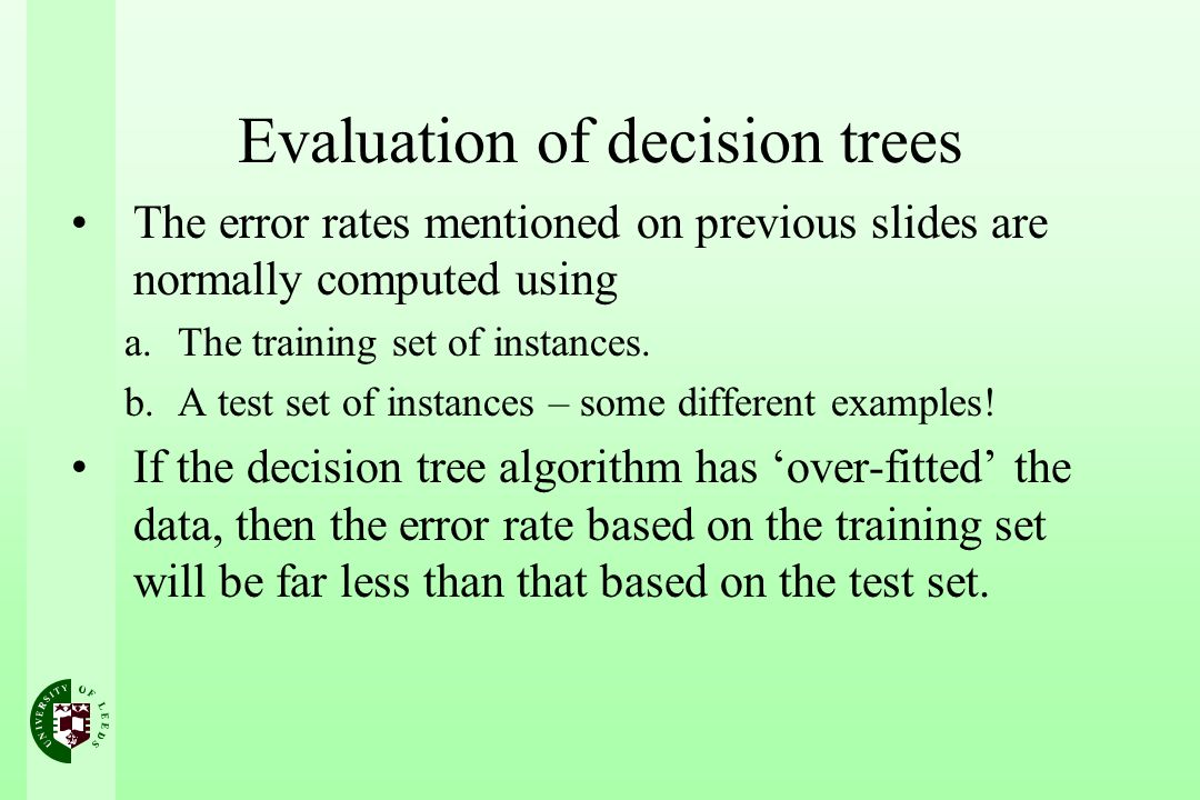 Evaluation of decision trees The error rates mentioned on previous slides are normally computed using a.The training set of instances. b.A test set of