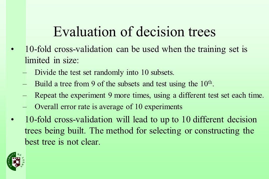Evaluation of decision trees 10-fold cross-validation can be used when the training set is limited in size: –Divide the test set randomly into 10 subsets.