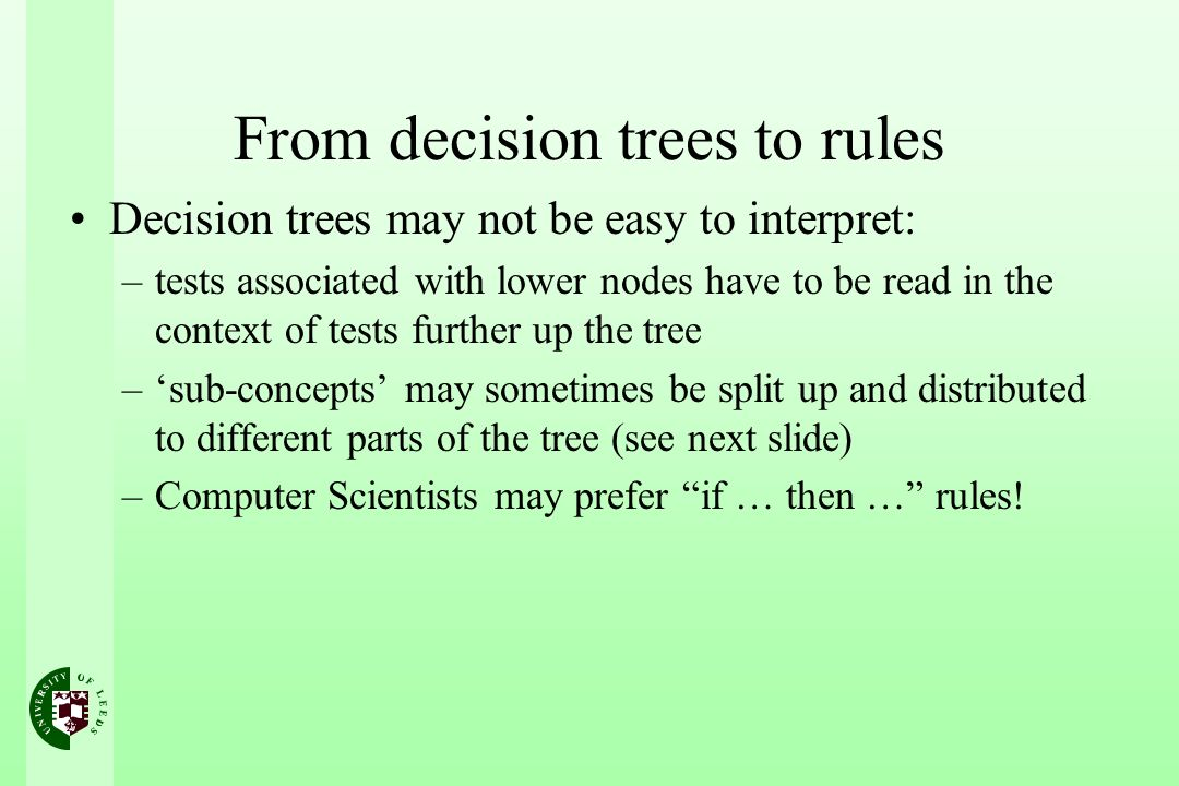From decision trees to rules Decision trees may not be easy to interpret: –tests associated with lower nodes have to be read in the context of tests further up the tree –sub-concepts may sometimes be split up and distributed to different parts of the tree (see next slide) –Computer Scientists may prefer if … then … rules!