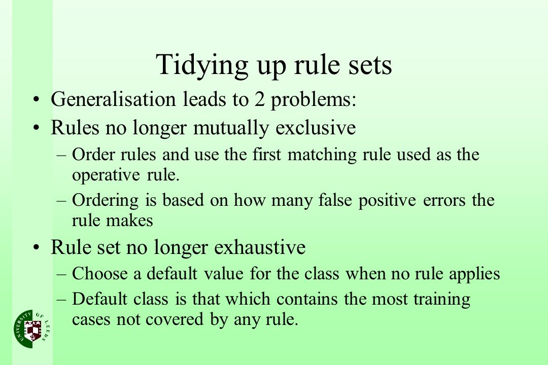 Tidying up rule sets Generalisation leads to 2 problems: Rules no longer mutually exclusive –Order rules and use the first matching rule used as the operative rule.