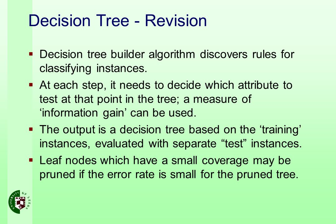 Decision Tree - Revision Decision tree builder algorithm discovers rules for classifying instances. At each step, it needs to decide which attribute t
