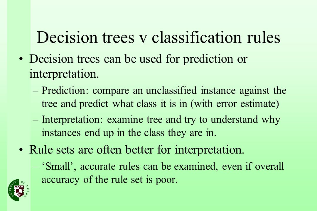 Decision trees v classification rules Decision trees can be used for prediction or interpretation. –Prediction: compare an unclassified instance again