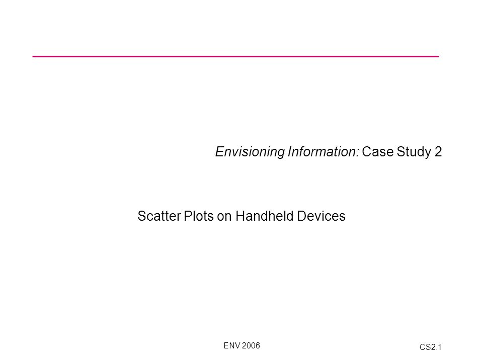 ENV 2006 CS2.1 Envisioning Information: Case Study 2 Scatter Plots on Handheld Devices