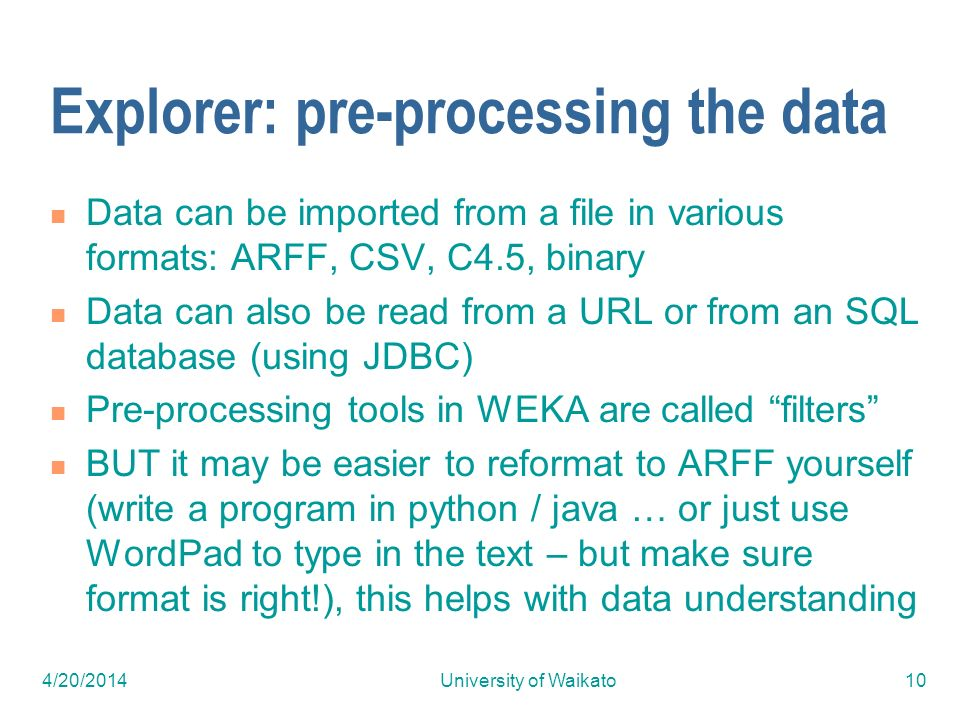 4/20/2014University of Waikato10 Explorer: pre-processing the data Data can be imported from a file in various formats: ARFF, CSV, C4.5, binary Data can also be read from a URL or from an SQL database (using JDBC) Pre-processing tools in WEKA are called filters BUT it may be easier to reformat to ARFF yourself (write a program in python / java … or just use WordPad to type in the text – but make sure format is right!), this helps with data understanding