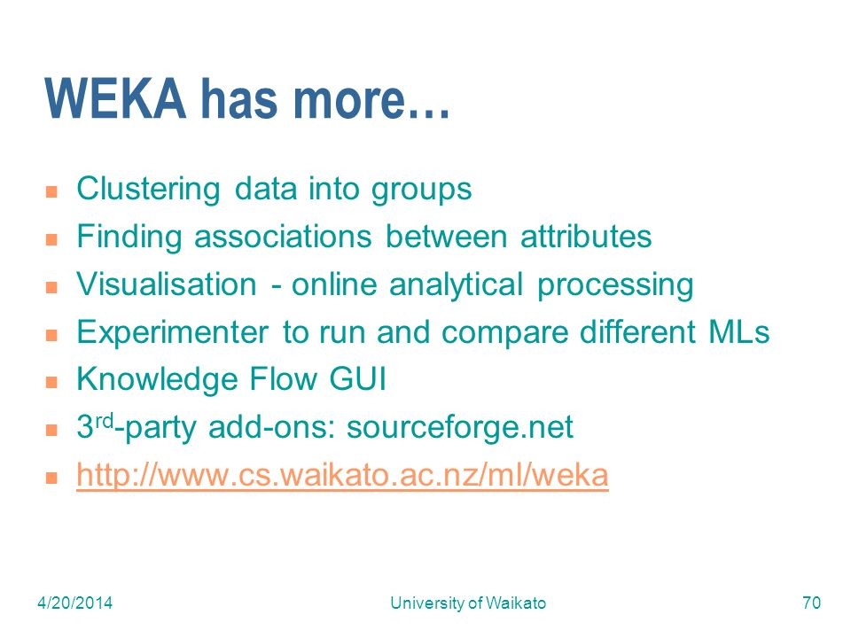 4/20/2014University of Waikato70 WEKA has more… Clustering data into groups Finding associations between attributes Visualisation - online analytical processing Experimenter to run and compare different MLs Knowledge Flow GUI 3 rd -party add-ons: sourceforge.net http://www.cs.waikato.ac.nz/ml/weka