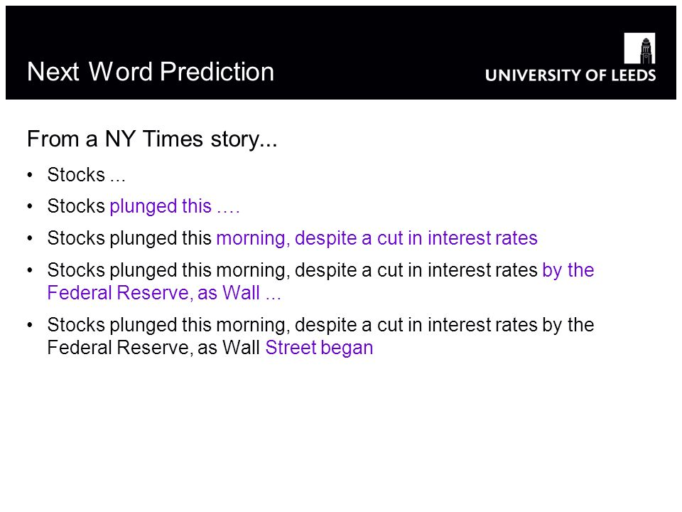 Adapted from slide by Bonnie Dorr12 Next Word Prediction From a NY Times story...
