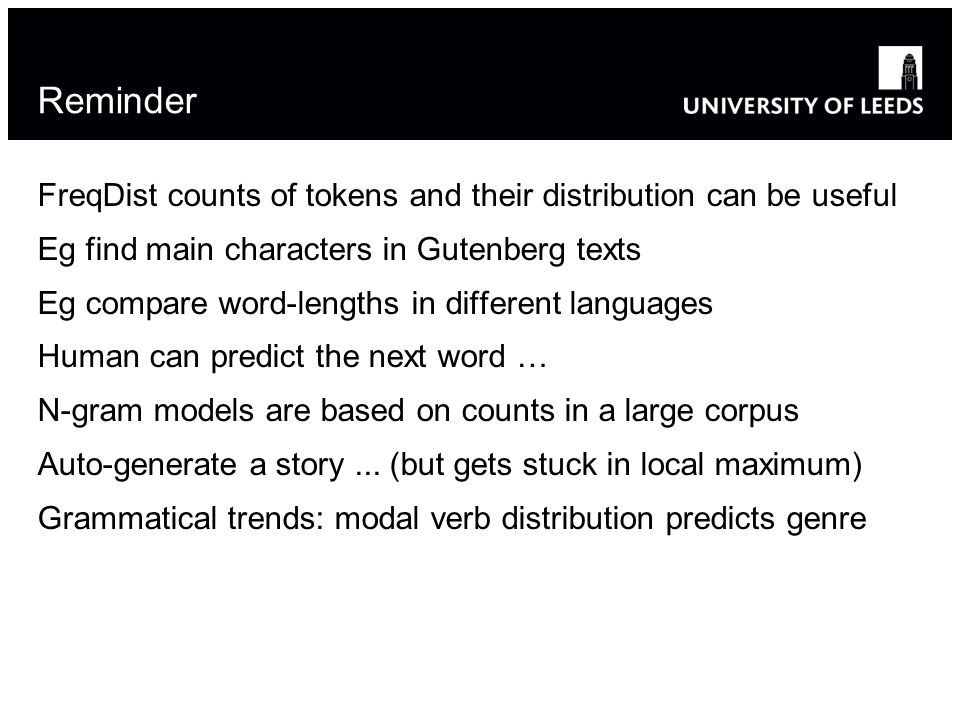 Reminder FreqDist counts of tokens and their distribution can be useful Eg find main characters in Gutenberg texts Eg compare word-lengths in different languages Human can predict the next word … N-gram models are based on counts in a large corpus Auto-generate a story...