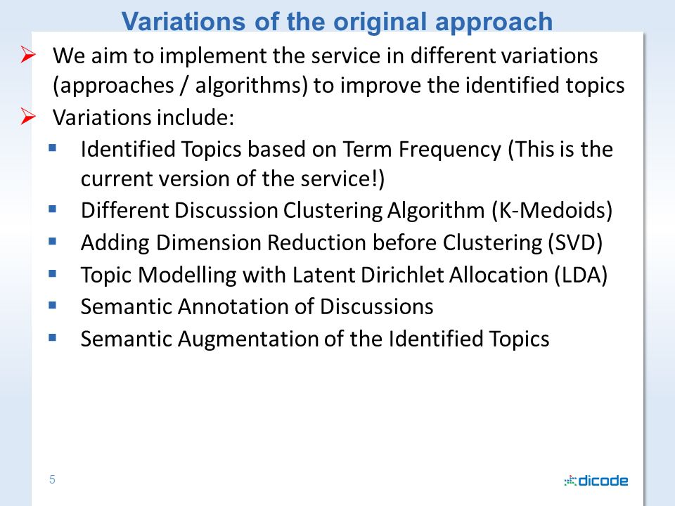 5 We aim to implement the service in different variations (approaches / algorithms) to improve the identified topics Variations include: Identified Topics based on Term Frequency (This is the current version of the service!) Different Discussion Clustering Algorithm (K-Medoids) Adding Dimension Reduction before Clustering (SVD) Topic Modelling with Latent Dirichlet Allocation (LDA) Semantic Annotation of Discussions Semantic Augmentation of the Identified Topics Variations of the original approach