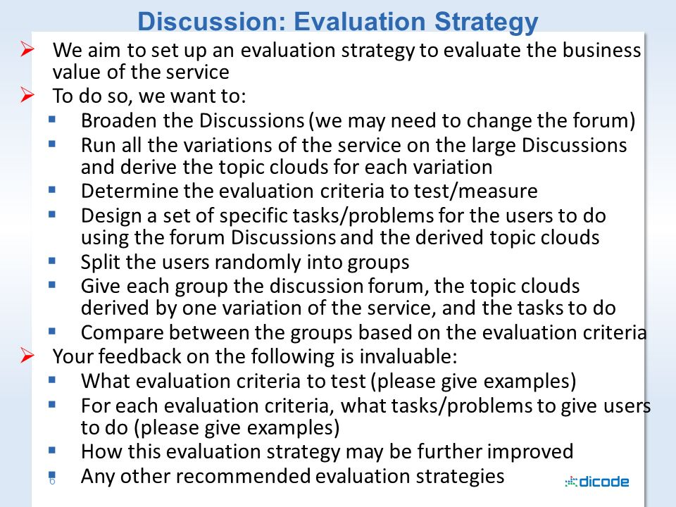 6 We aim to set up an evaluation strategy to evaluate the business value of the service To do so, we want to: Broaden the Discussions (we may need to change the forum) Run all the variations of the service on the large Discussions and derive the topic clouds for each variation Determine the evaluation criteria to test/measure Design a set of specific tasks/problems for the users to do using the forum Discussions and the derived topic clouds Split the users randomly into groups Give each group the discussion forum, the topic clouds derived by one variation of the service, and the tasks to do Compare between the groups based on the evaluation criteria Your feedback on the following is invaluable: What evaluation criteria to test (please give examples) For each evaluation criteria, what tasks/problems to give users to do (please give examples) How this evaluation strategy may be further improved Any other recommended evaluation strategies Discussion: Evaluation Strategy