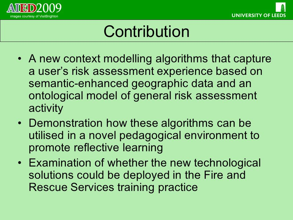 A new context modelling algorithms that capture a users risk assessment experience based on semantic-enhanced geographic data and an ontological model of general risk assessment activity Demonstration how these algorithms can be utilised in a novel pedagogical environment to promote reflective learning Examination of whether the new technological solutions could be deployed in the Fire and Rescue Services training practice Contribution