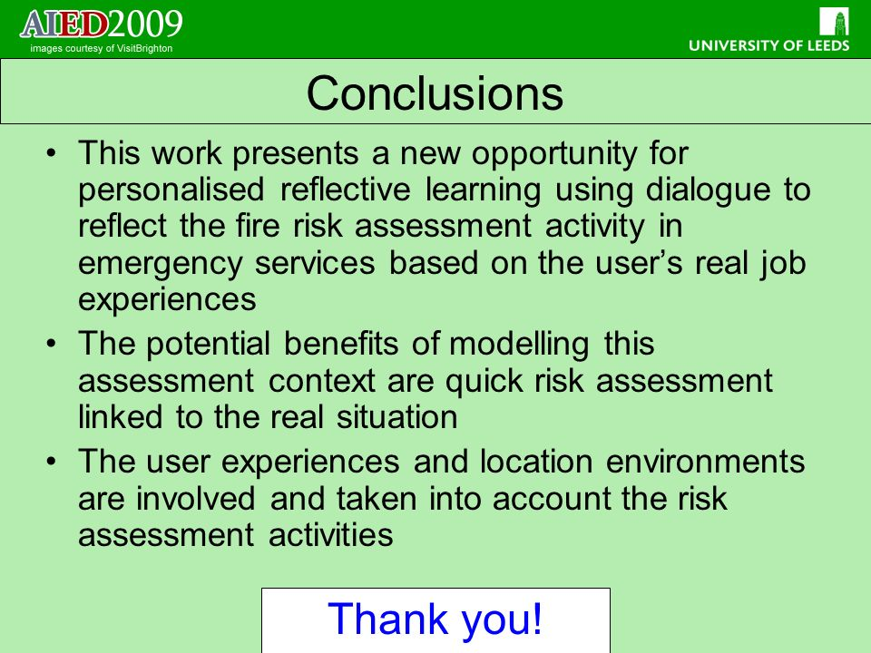 This work presents a new opportunity for personalised reflective learning using dialogue to reflect the fire risk assessment activity in emergency services based on the users real job experiences The potential benefits of modelling this assessment context are quick risk assessment linked to the real situation The user experiences and location environments are involved and taken into account the risk assessment activities Conclusions Thank you!
