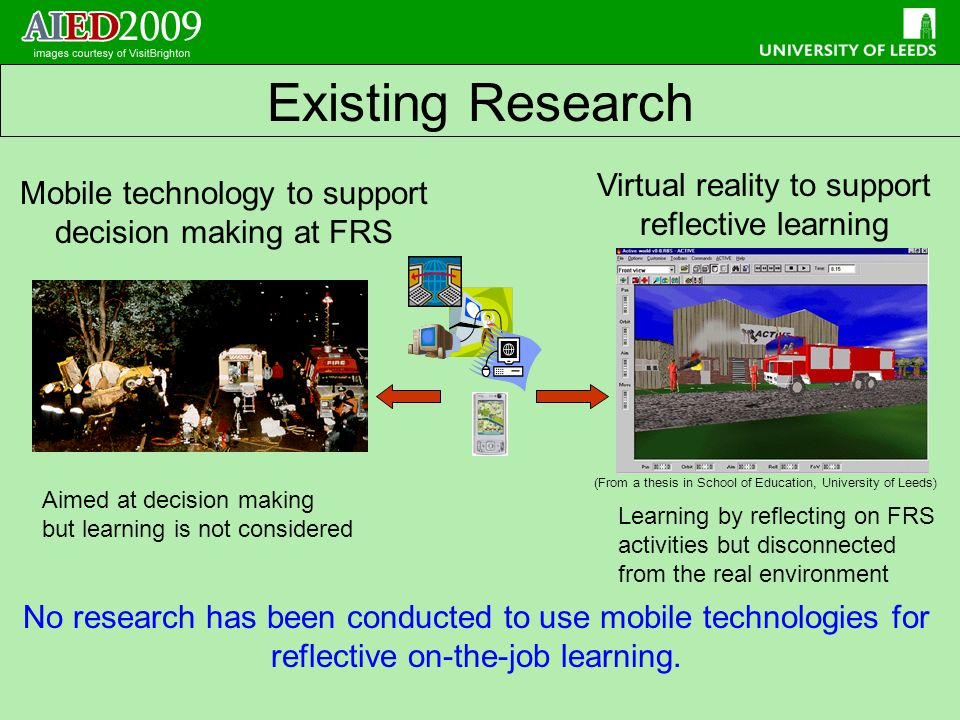 Mobile technology to support decision making at FRS Aimed at decision making but learning is not considered Virtual reality to support reflective learning Learning by reflecting on FRS activities but disconnected from the real environment No research has been conducted to use mobile technologies for reflective on-the-job learning.