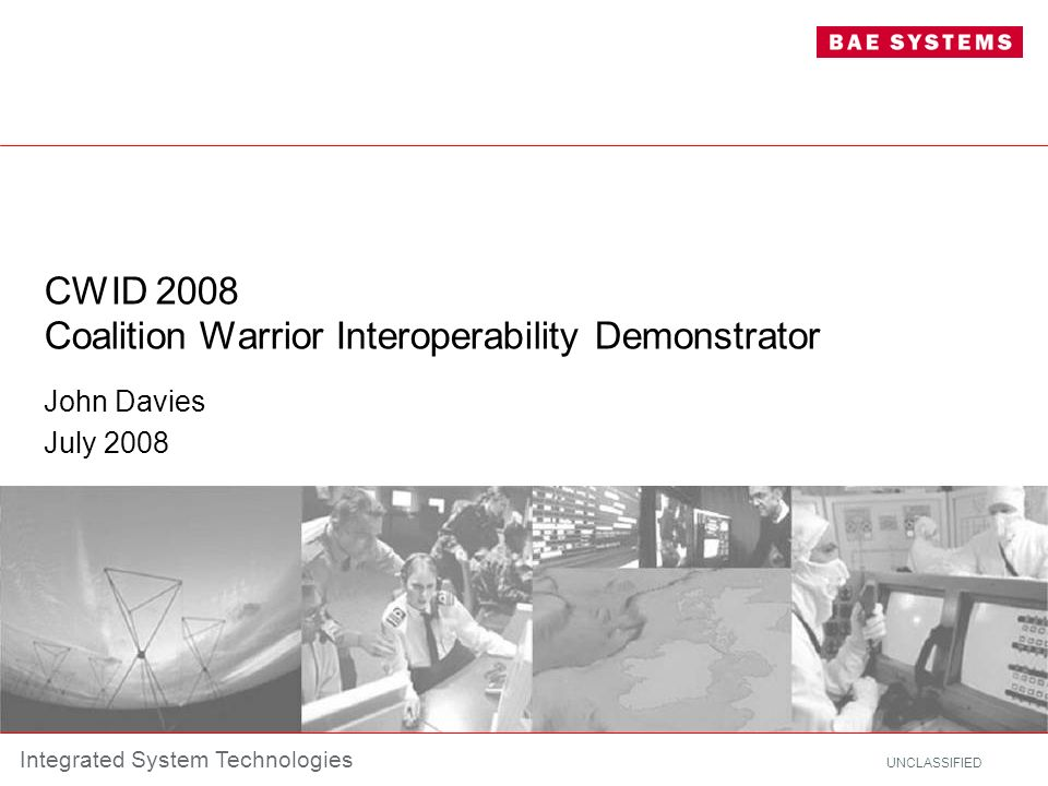 UNCLASSIFIED Integrated System Technologies CWID 2008 Coalition Warrior Interoperability Demonstrator John Davies July 2008