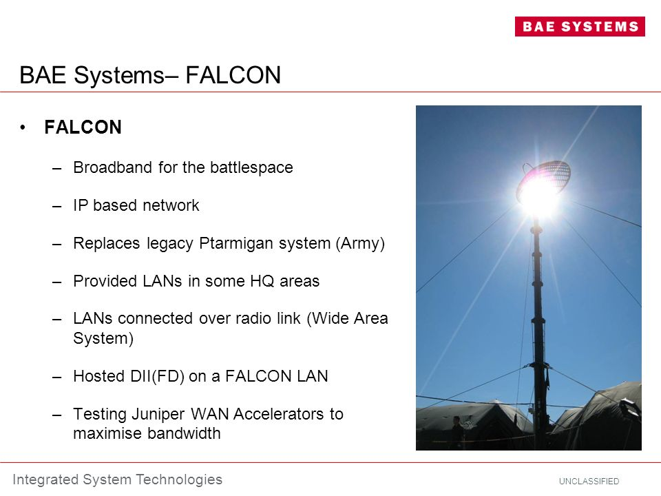 UNCLASSIFIED Integrated System Technologies BAE Systems– FALCON FALCON –Broadband for the battlespace –IP based network –Replaces legacy Ptarmigan sys