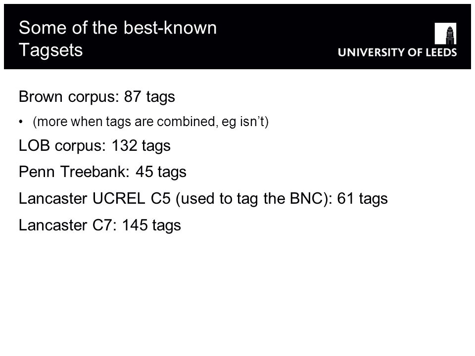 Slide modified from Massimo Poesio's 12 Some of the best-known Tagsets Brown corpus: 87 tags (more when tags are combined, eg isnt) LOB corpus: 132 ta