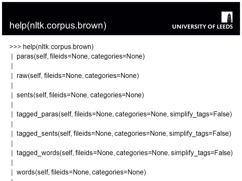 help(nltk.corpus.brown) >>> help(nltk.corpus.brown) | paras(self, fileids=None, categories=None) | | raw(self, fileids=None, categories=None) | | sent
