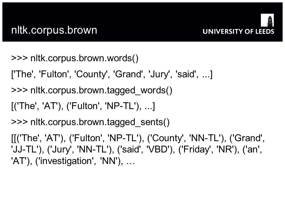 nltk.corpus.brown >>> nltk.corpus.brown.words() ['The', 'Fulton', 'County', 'Grand', 'Jury', 'said',...] >>> nltk.corpus.brown.tagged_words() [('The',