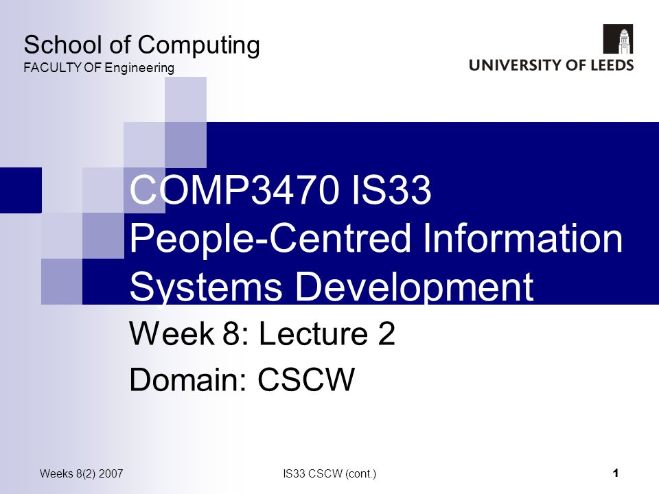Weeks 8(2) 2007IS33 CSCW (cont.) 1 COMP3470 IS33 People-Centred Information Systems Development Week 8: Lecture 2 Domain: CSCW School of Computing FAC