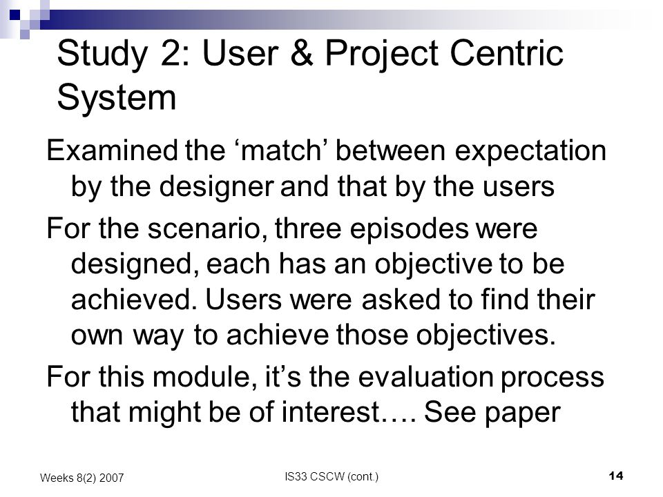 IS33 CSCW (cont.)14 Weeks 8(2) 2007 Study 2: User & Project Centric System Examined the match between expectation by the designer and that by the user