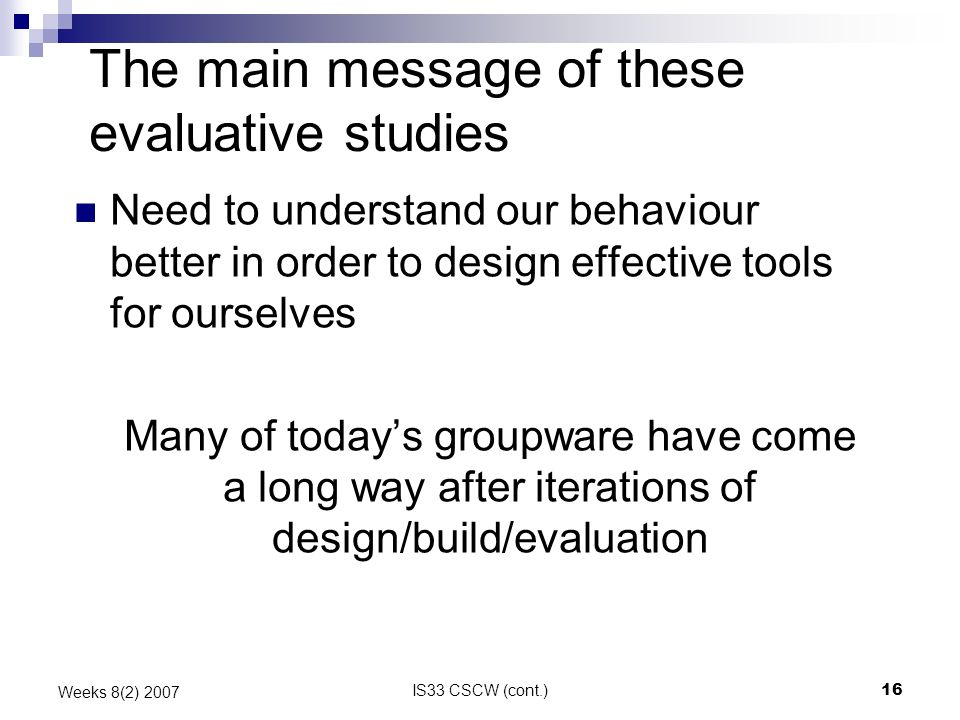 IS33 CSCW (cont.)16 Weeks 8(2) 2007 The main message of these evaluative studies Need to understand our behaviour better in order to design effective tools for ourselves Many of todays groupware have come a long way after iterations of design/build/evaluation