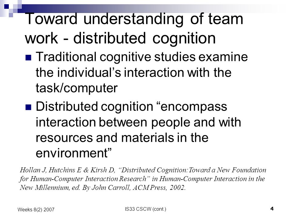 IS33 CSCW (cont.)4 Weeks 8(2) 2007 Toward understanding of team work - distributed cognition Traditional cognitive studies examine the individuals interaction with the task/computer Distributed cognition encompass interaction between people and with resources and materials in the environment Hollan J, Hutchins E & Kirsh D, Distributed Cognition:Toward a New Foundation for Human-Computer Interaction Research in Human-Computer Interaction in the New Millennium, ed.