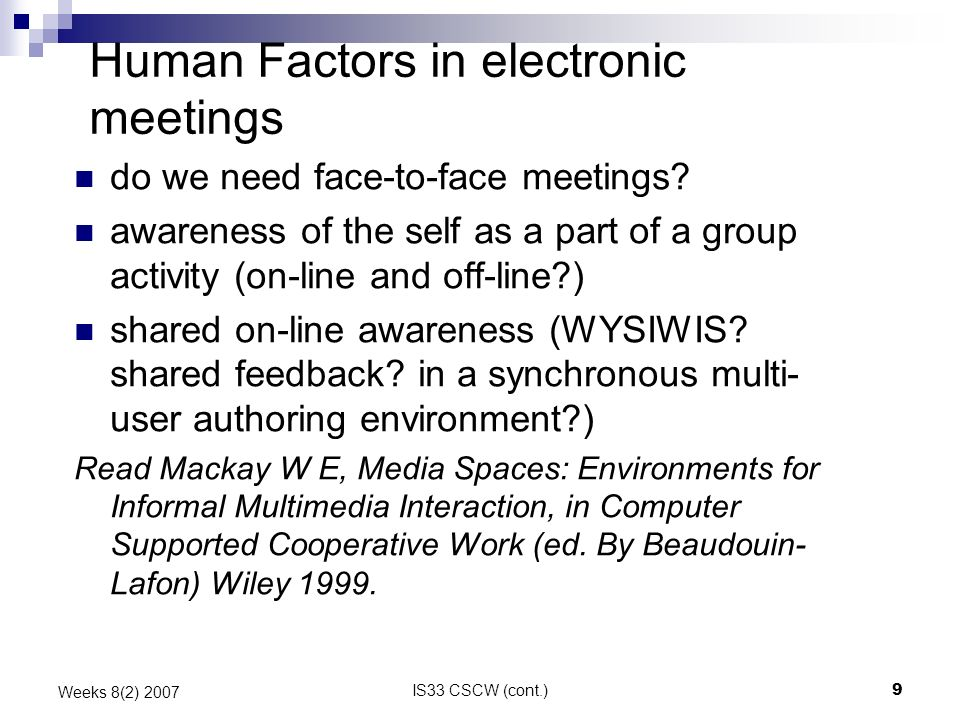 IS33 CSCW (cont.)9 Weeks 8(2) 2007 Human Factors in electronic meetings do we need face-to-face meetings? awareness of the self as a part of a group a