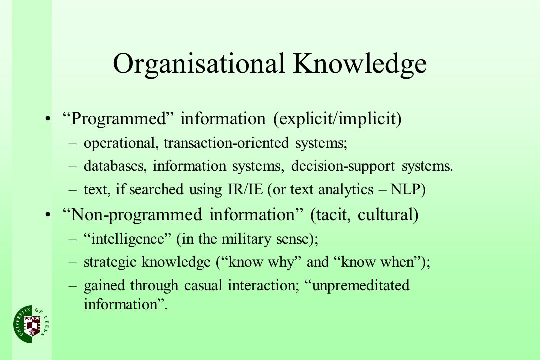 Organisational Knowledge Programmed information (explicit/implicit) –operational, transaction-oriented systems; –databases, information systems, decis